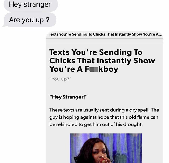 "Text - Hey stranger Are you up ? Texts You're Sending To Chicks That Instantly Show You're A... Texts You're Sending To Chicks That Instantly Show You're A Fkboy ""You up?"" ""Hey Stranger!"" These texts are usually sent during a dry spell. The guy is hoping against hope that this old flame can be rekindled to get him out of his drought."
