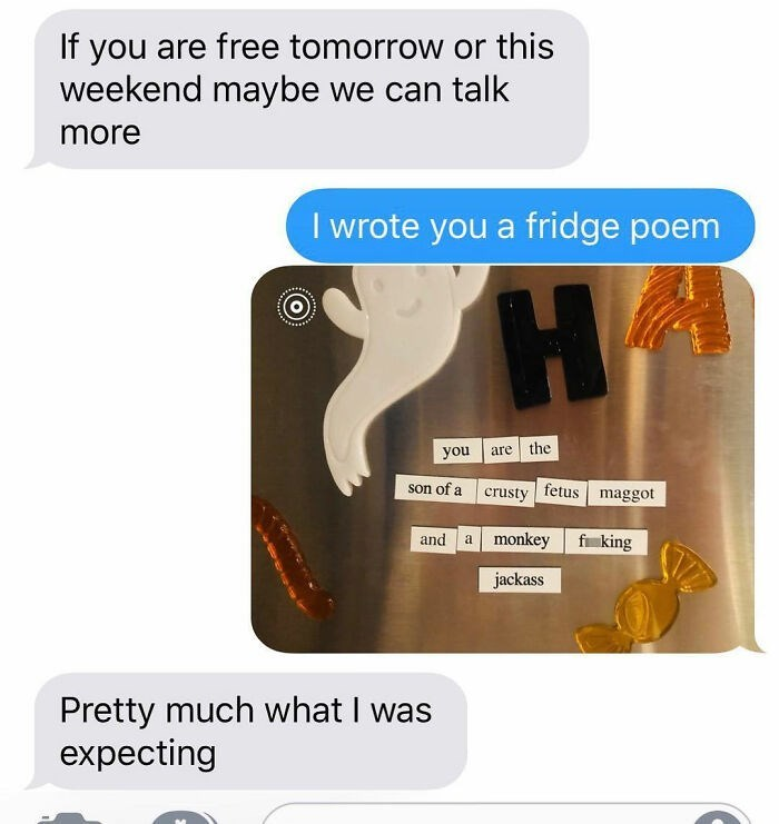 Text - If you are free tomorrow or this weekend maybe we can talk more I wrote you a fridge poem you are the son of a crusty fetus maggot and a monkey f king jackass Pretty much what I was expecting