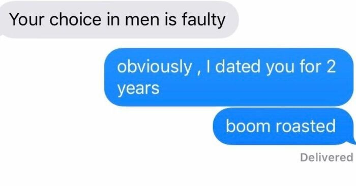 Text - Your choice in men is faulty obviously , I dated you for 2 years boom roasted Delivered