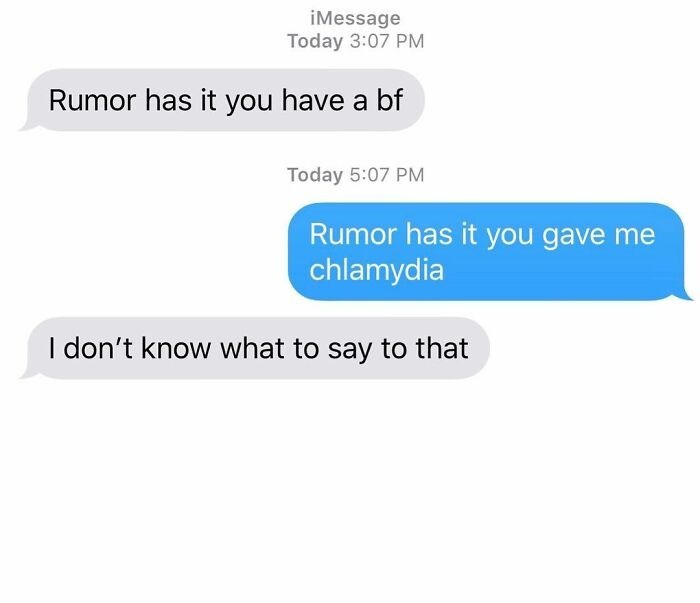 Text - iMessage Today 3:07 PM Rumor has it you have a bf Today 5:07 PM Rumor has it you gave me chlamydia I don't know what to say to that