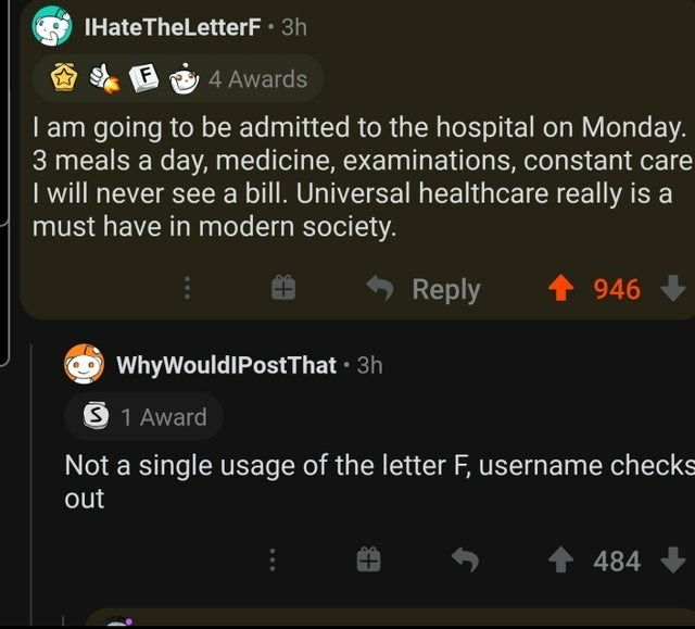 Text - IHate TheLetterF 3h A E E 4 Awards I am going to be admitted to the hospital on Monday. 3 meals a day, medicine, examinations, constant care I will never see a bill. Universal healthcare really is a must have in modern society. Reply 1 946 WhyWouldIPostThat · 3h S 1 Award Not a single usage of the letter F, username checks out 484