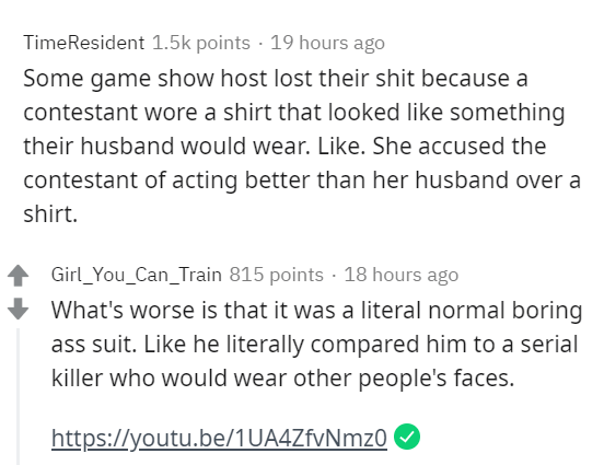 Text - TimeResident 1.5k points · 19 hours ago Some game show host lost their shit because a contestant wore a shirt that looked like something their husband would wear. Like. She accused the contestant of acting better than her husband over a shirt. Girl_You_Can_Train 815 points · 18 hours ago What's worse is that it was a literal normal boring ass suit. Like he literally compared him to a serial killer who would wear other people's faces. https://youtu.be/1UA4ZfvNmz0