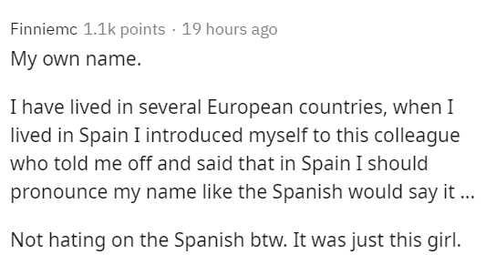 Text - Finniemc 1.1k points · 19 hours ago My own name. I have lived in several European countries, when I lived in Spain I introduced myself to this colleague who told me off and said that in Spain I should pronounce my name like the Spanish would say it ... Not hating on the Spanish btw. It was just this girl.