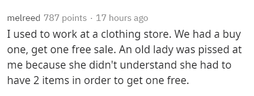 Text - melreed 787 points · 17 hours ago I used to work at a clothing store. We had a buy one, get one free sale. An old lady was pissed at me because she didn't understand she had to have 2 items in order to get one free.