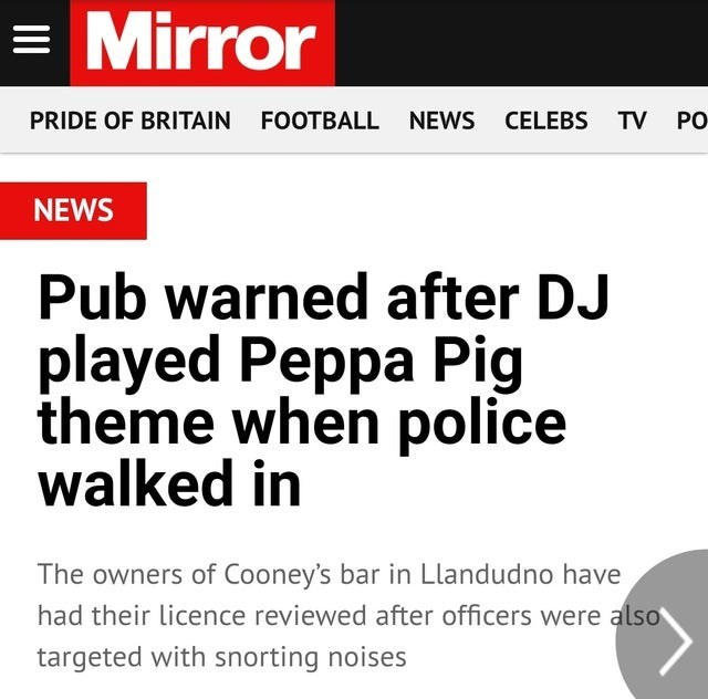 Text - = Mirror PRIDE OF BRITAIN FOOTBALL NEWS CELEBS TV PO NEWS Pub warned after DJ played Peppa Pig theme when police walked in The owners of Cooney's bar in Llandudno have had their licence reviewed after officers were also targeted with snorting noises