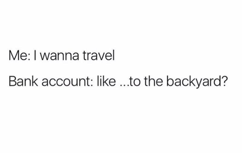 funny memes, memes, relatable memes, broke | Me: I wanna travel Bank account: like ...to the backyard?
