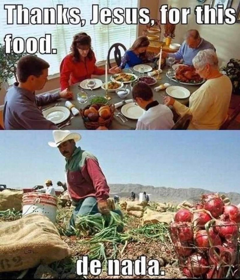 funny memes, dank memes, thanksgiving, farmers, memes, jesus | Thanks Jesus for this food de nada family having dinner around a table and Mexican worker in a field