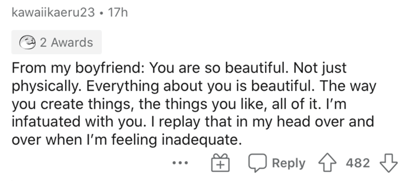 Text - kawaiikaeru23 • 17h 2 Awards From my boyfriend: You are so beautiful. Not just physically. Everything about you is beautiful. The way you create things, the things you like, all of it. I'm infatuated with you. I replay that in my head over and over when l'm feeling inadequate. Reply 482 ...