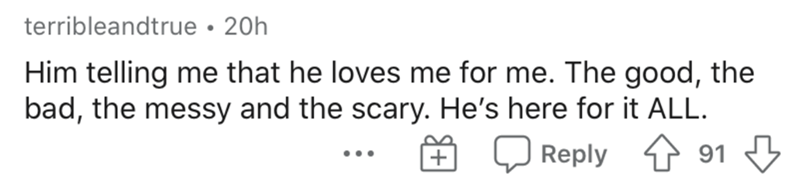 Text - terribleandtrue • 20h Him telling me that he loves me for me. The good, the bad, the messy and the scary. He's here for it ALL. 91 3 Reply ...