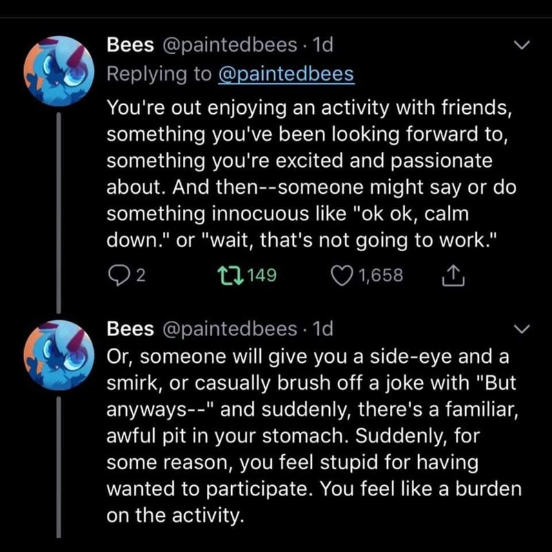 """Text - Bees @paintedbees · 1d Replying to @paintedbees You're out enjoying an activity with friends, something you've been looking forward to, something you're excited and passionate about. And then--someone might say or do something innocuous like """"ok ok, calm down."""" or """"wait, that's not going to work."""" t7149 1,658 Bees @paintedbees · 1d Or, someone will give you a side-eye and a smirk, or casually brush off a joke with """"But anyways--"""" and suddenly, there's a familiar, awful pit in your stomach"""