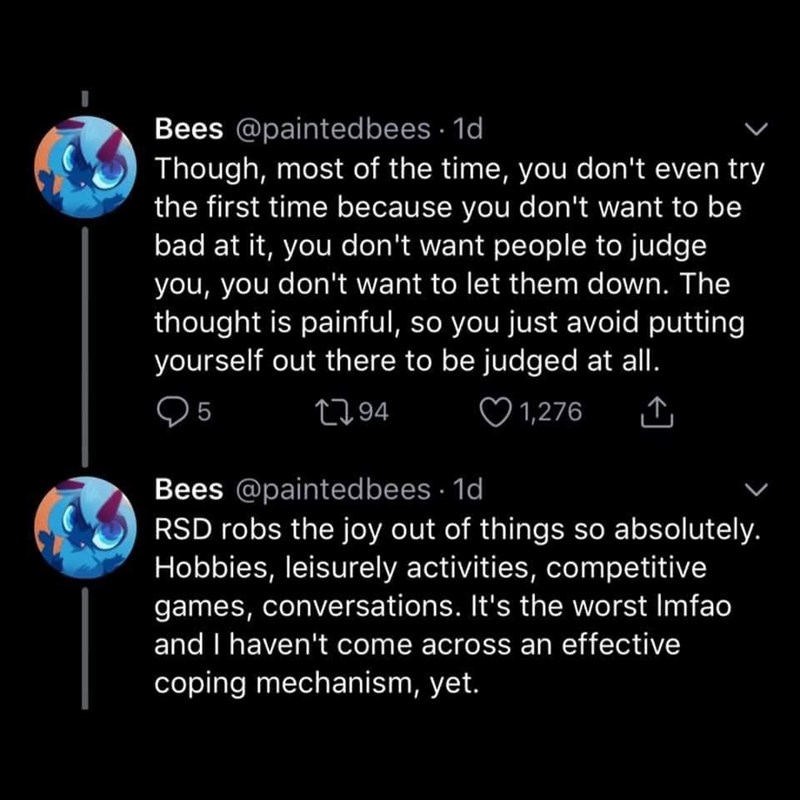Text - Bees @paintedbees · 1d Though, most of the time, you don't even try the first time because you don't want to be bad at it, you don't want people to judge you, you don't want to let them down. The thought is painful, so you just avoid putting yourself out there to be judged at all. 5 2794 ♡ 1,276 Bees @paintedbees · 1d RSD robs the joy out of things so absolutely. Hobbies, leisurely activities, competitive games, conversations. It's the worst Imfao and I haven't come across an effective co