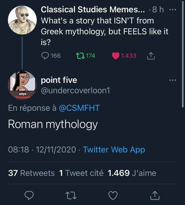 Text - Classical Studies Memes...8h ... What's a story that ISN'T from Greek mythology, but FEELS like it is? 166 t3 174 1.433 point five @undercoverloon1 ... adya Deceased En réponse à @CSMFHT Roman mythology 08:18 · 12/11/2020 · Twitter Web App 37 Retweets 1 Tweet cité 1.469 J'aime
