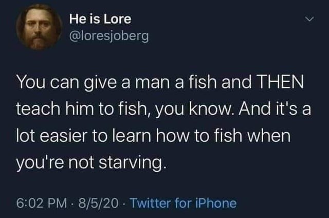 Text - He is Lore @loresjoberg You can give a man a fish and THEN teach him to fish, you know. And it's a lot easier to learn how to fish when you're not starving. 6:02 PM 8/5/20 Twitter for iPhone