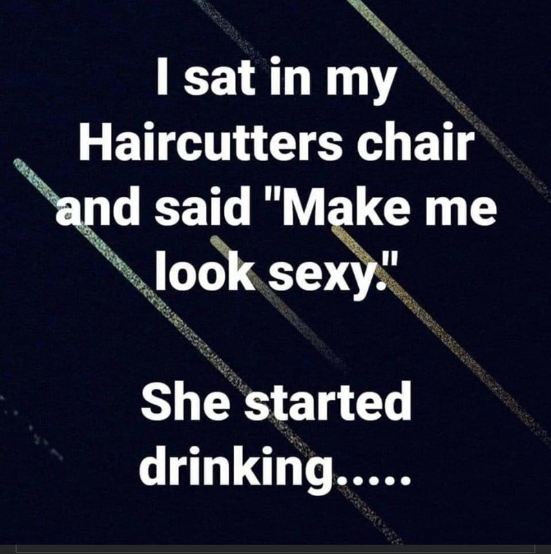 """Text - I sat in my Haircutters chair and said """"Make me look sexy. She started drinking...."""