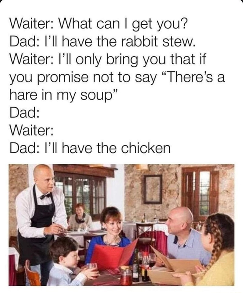 """Text - Waiter: What can I get you? Dad: l'll have the rabbit stew. Waiter: I'll only bring you that if you promise not to say """"There's a hare in my soup"""" Dad: Waiter: Dad: l'll have the chicken"""