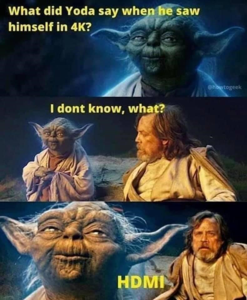 Yoda - What did Yoda say when he saw himself in 4K? Chowtogeek I dont know, what? HDMI