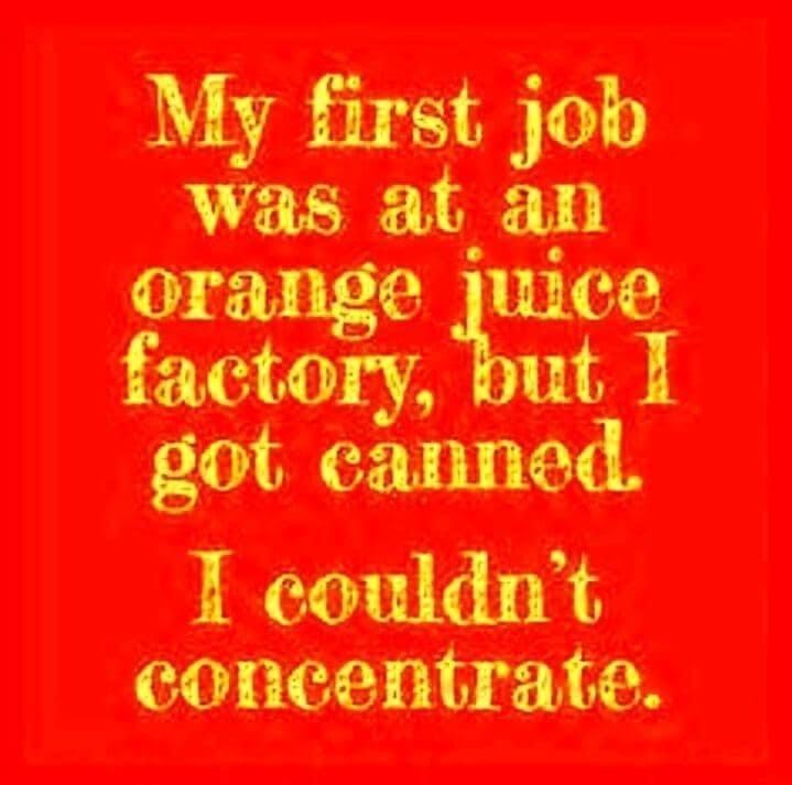 Text - My first job was at an orange juice factory, but I got eanned. I couldn't concentrate.