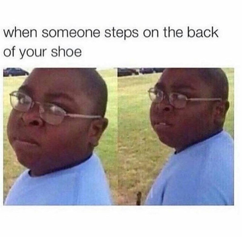 Face - when someone steps on the back of your shoe