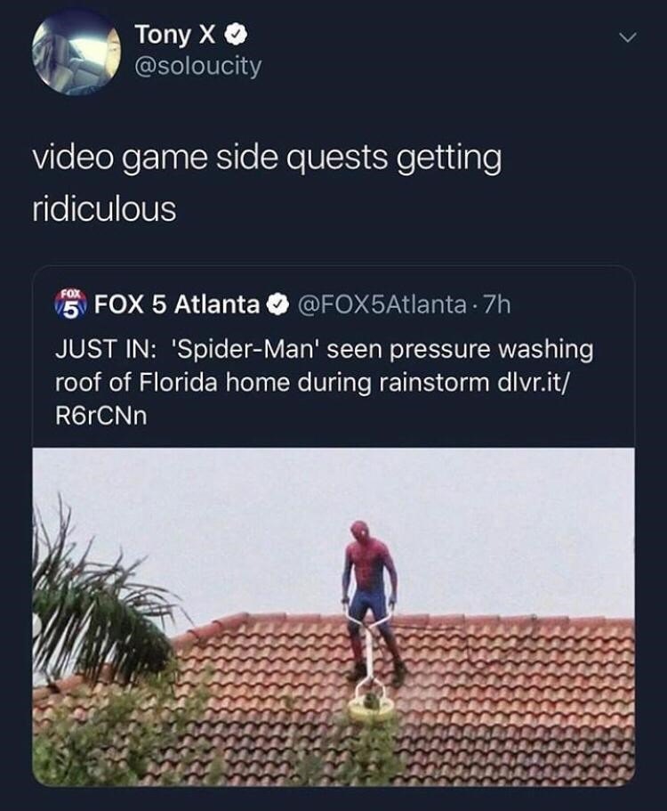 Text - Tony XO @soloucity video game side quests getting ridiculous FOX 5 Atlanta O @FOX5Atlanta 7h FOX JUST IN: 'Spider-Man' seen pressure washing roof of Florida home during rainstorm dlvr.it/ R6rCNn