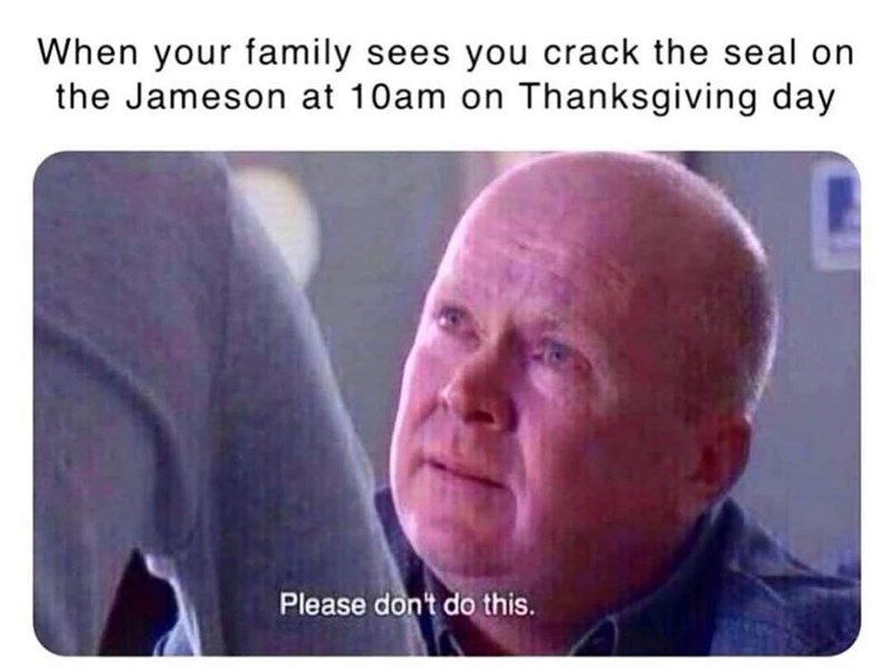 Text - When your family sees you crack the seal on the Jameson at 10am on Thanksgiving day Please don't do this.