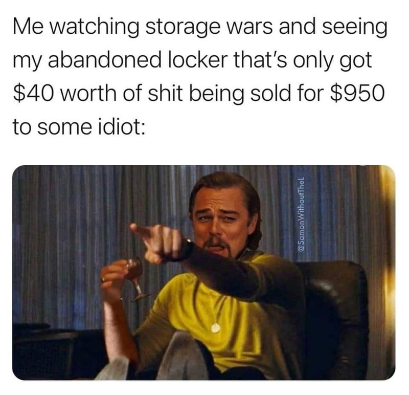 Text - Me watching storage wars and seeing my abandoned locker that's only got $40 worth of shit being sold for $950 to some idiot: @SamonWithoutThel