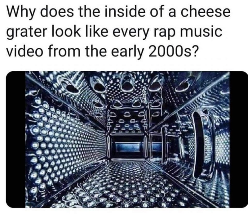 Text - Why does the inside of a cheese grater look like every rap music video from the early 2000s? ()