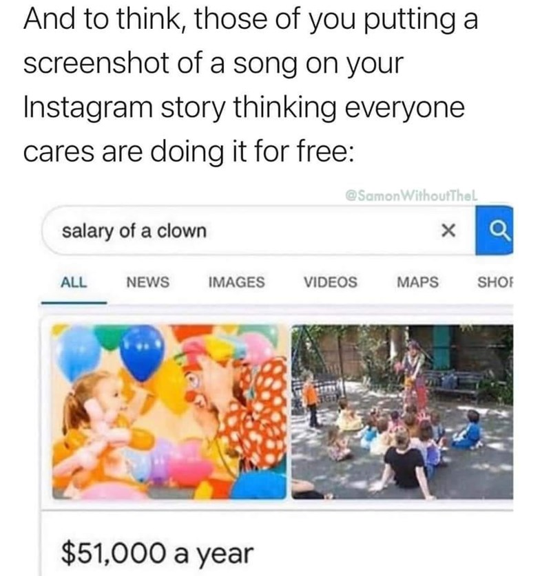 Text - And to think, those of you putting a screenshot of a song on your Instagram story thinking everyone cares are doing it for free: @SamonWithoutTheL salary of a clown ALL NEWS IMAGES VIDEOS MAPS SHOF $51,000 a year