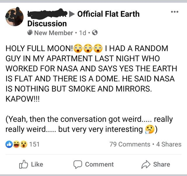 Text - Official Flat Earth Discussion V New Member • 1d · O HOLY FULL MOON! I HAD A RANDOM GUY IN MY APARTMENT LAST NIGHT WHO WORKED FOR NASA AND SAYS YES THE EARTH IS FLAT AND THERE IS A DOME. HE SAID NASA IS NOTHING BUT SMOKE AND MIRRORS. KAPOW!!! (Yeah, then the conversation got weird.. really really weird... but very very interesting 9) S 151 79 Comments 4 Shares O Like Comment Share