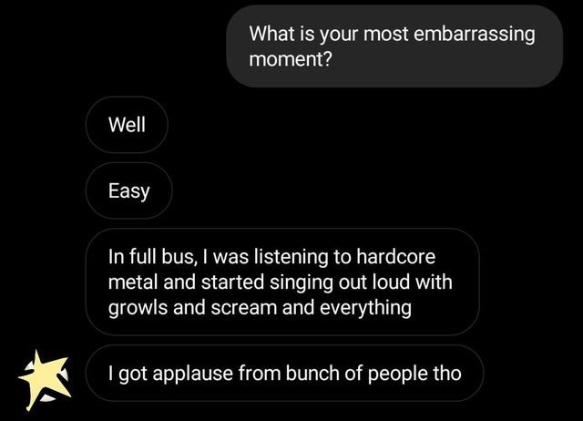 Text - What is your most embarrassing moment? Well Easy In full bus, I was listening to hardcore metal and started singing out loud with growls and scream and everything got applause from bunch of people tho