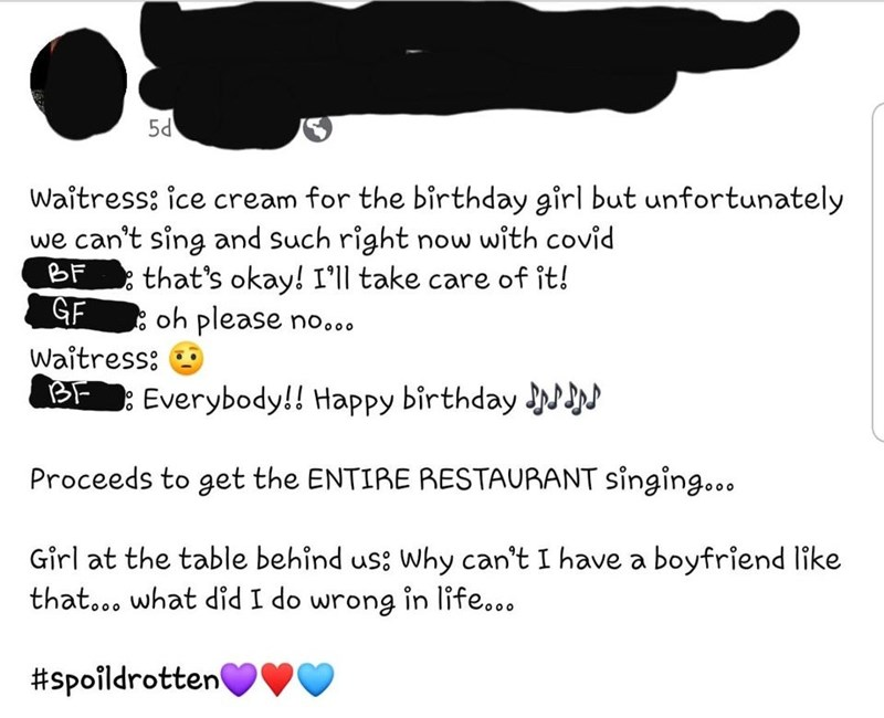 Text - 5d Waitress: ice cream for the birthday girl but unfortunately we can't sing and such right now with covid that's okay! I'll take care of it! BF GF : oh please no... Waitress: BF Everybody!! Happy birthday N Proceeds to get the ENTIRE RESTAURANT Singing... Girl at the table behind us: Why can't I have a boyfriend like that... what did I do wrong in life... #spoildrotten ♥♥