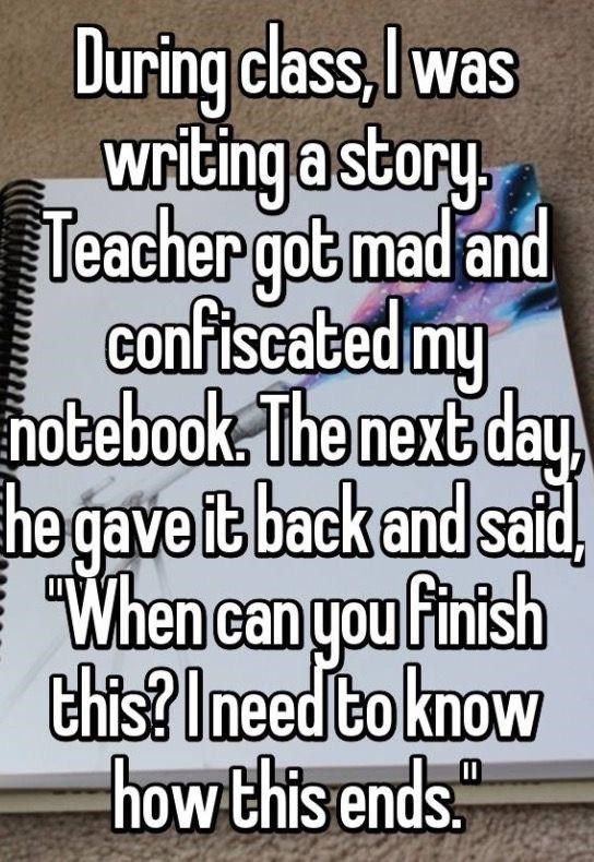 Text - During class, Iwas writing a story, Teacher got mad and confiscated my hotebook. The next day he gave it back and said, When can you finish this? Ineed to knoW how this ends