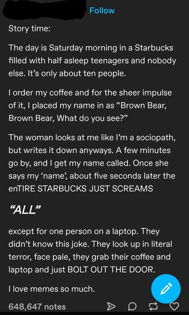 """Text - Follow Story time: The day is Saturday morning in a Starbucks filled with half asleep teenagers and nobody else. It's only about ten people. I order my coffee and for the sheer impulse of it, I placed my name in as """"Brown Bear, Brown Bear, What do you see?"""" The woman looks at me like I'm a sociopath, but writes it down anyways. A few minutes go by, and I get my name called. Once she says my 'name', about five seconds later the enTIRE STARBUCKS JUST SCREAMS """"ALL"""" 99 except for one person o"""