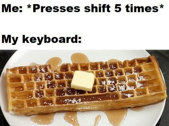 Organism - Belgian waffle - Me: *Presses shift 5 times* My keyboard: