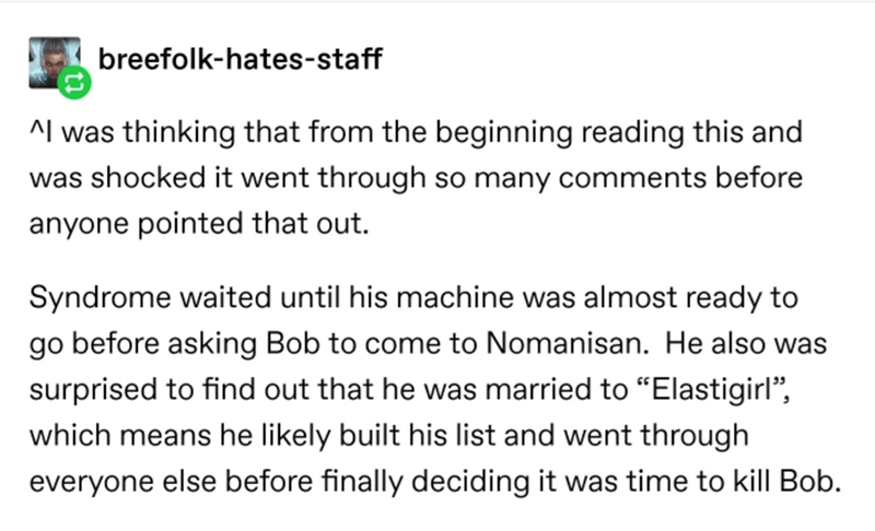 """Text - breefolk-hates-staff ^l was thinking that from the beginning reading this and was shocked it went through so many comments before anyone pointed that out. Syndrome waited until his machine was almost ready to go before asking Bob to come to Nomanisan. He also was surprised to find out that he was married to """"Elastigirl"""", which means he likely built his list and went through everyone else before finally deciding it was time to kill Bob."""
