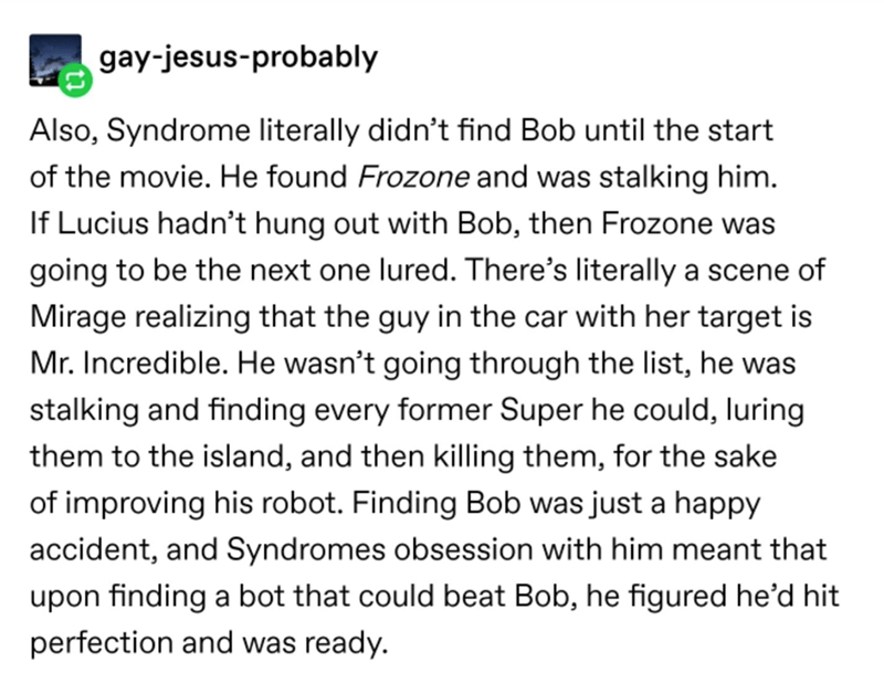 Text - gay-jesus-probably Also, Syndrome literally didn't find Bob until the start of the movie. He found Frozone and was stalking him. If Lucius hadn't hung out with Bob, then Frozone was going to be the next one lured. There's literally a scene of Mirage realizing that the guy in the car with her target is Mr. Incredible. He wasn't going through the list, he was stalking and finding every former Super he could, luring them to the island, and then killing them, for the sake of improving his rob