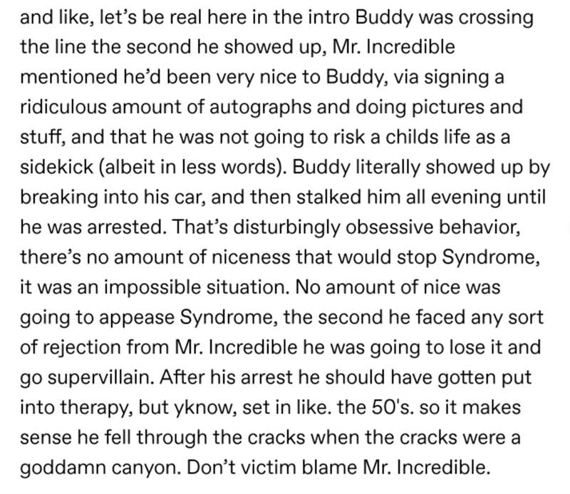Text - and like, let's be real here in the intro Buddy was crossing the line the second he showed up, Mr. Incredible mentioned he'd been very nice to Buddy, via signing a ridiculous amount of autographs and doing pictures and stuff, and that he was not going to risk a childs life as a sidekick (albeit in less words). Buddy literally showed up by breaking into his car, and then stalked him all evening until he was arrested. That's disturbingly obsessive behavior, there's no amount of niceness tha