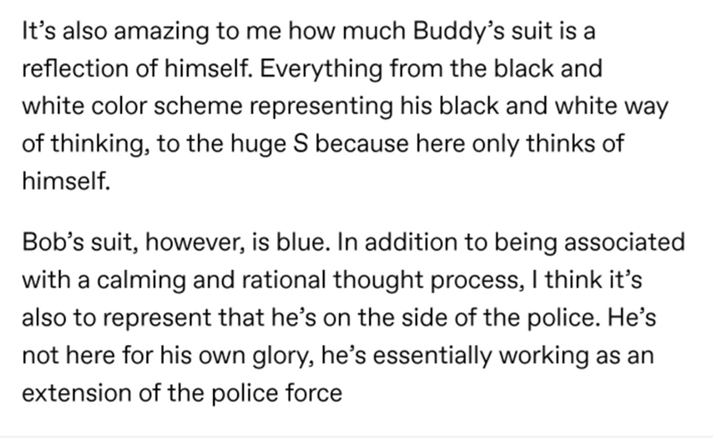 Text - It's also amazing to me how much Buddy's suit is a reflection of himself. Everything from the black and white color scheme representing his black and white way of thinking, to the huge S because here only thinks of himself. Bob's suit, however, is blue. In addition to being associated with a calming and rational thought process, I think it's also to represent that he's on the side of the police. He's not here for his own glory, he's essentially working as an extension of the police force