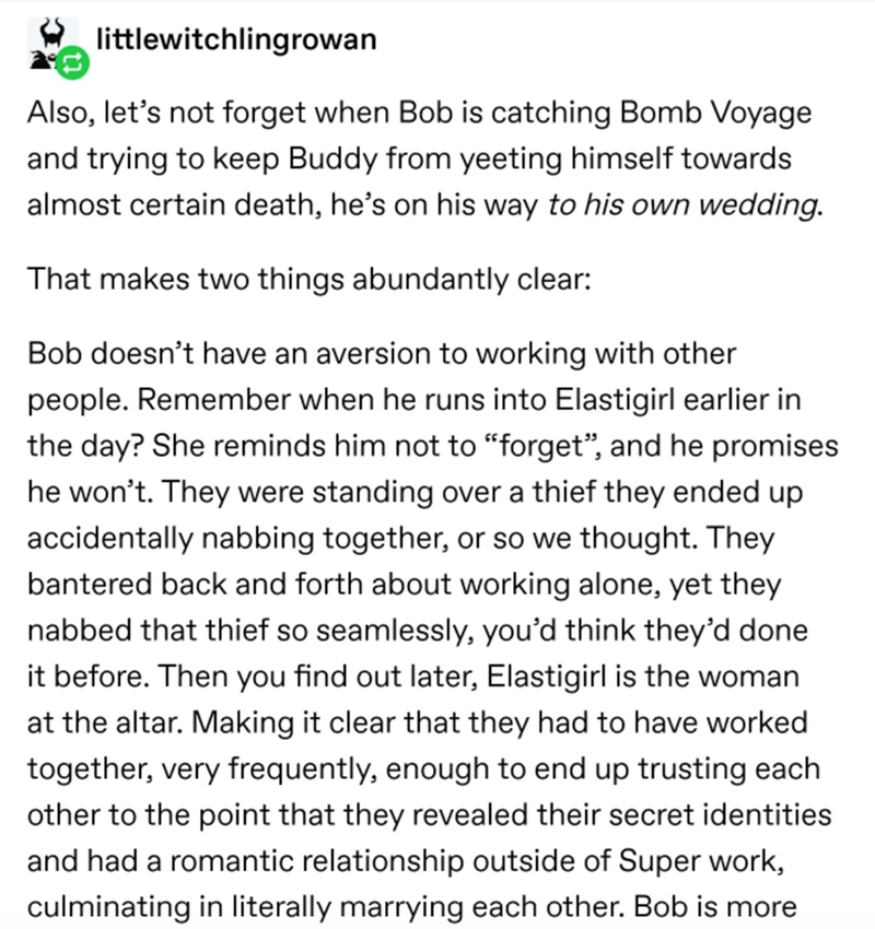 """Text - littlewitchlingrowan Also, let's not forget when Bob is catching Bomb Voyage and trying to keep Buddy from yeeting himself towards almost certain death, he's on his way to his own wedding. That makes two things abundantly clear: Bob doesn't have an aversion to working with other people. Remember when he runs into Elastigirl earlier in the day? She reminds him not to """"forget"""", and he promises he won't. They were standing over a thief they ended up accidentally nabbing together, or so we th"""