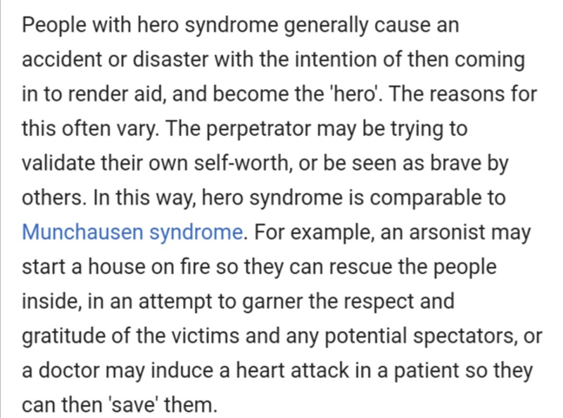 Text - People with hero syndrome generally cause an accident or disaster with the intention of then coming in to render aid, and become the 'hero'. The reasons for this often vary. The perpetrator may be trying to validate their own self-worth, or be seen as brave by others. In this way, hero syndrome is comparable to Munchausen syndrome. For example, an arsonist may start a house on fire so they can rescue the people inside, in an attempt to garner the respect and gratitude of the victims and a