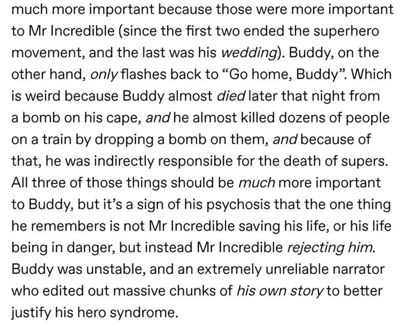 """Text - much more important because those were more important to Mr Incredible (since the first two ended the superhero movement, and the last was his wedding). Buddy, on the other hand, only flashes back to """"Go home, Buddy"""". Which is weird because Buddy almost died later that night from a bomb on his cape, and he almost killed dozens of people on a train by dropping a bomb on them, and because of that, he was indirectly responsible for the death of supers. All three of those things should be muc"""