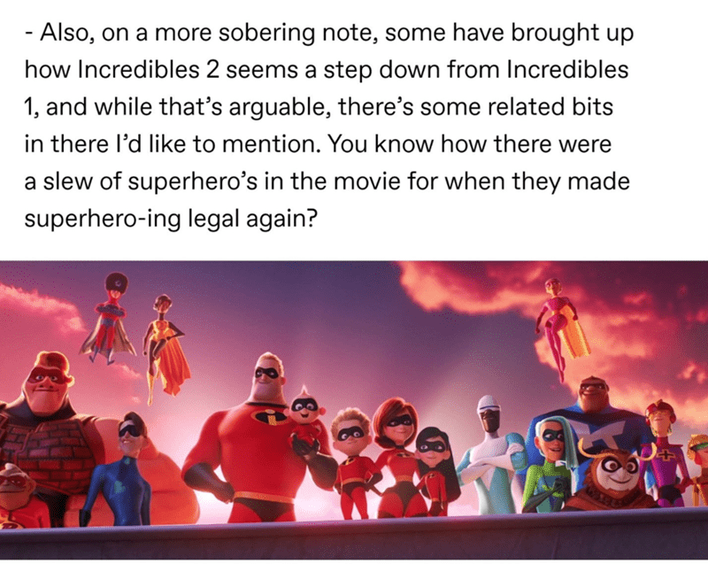 Text - - Also, on a more sobering note, some have brought up how Incredibles 2 seems a step down from Incredibles 1, and while that's arguable, there's some related bits in there l'd like to mention. You know how there were a slew of superhero's in the movie for when they made superhero-ing legal again?