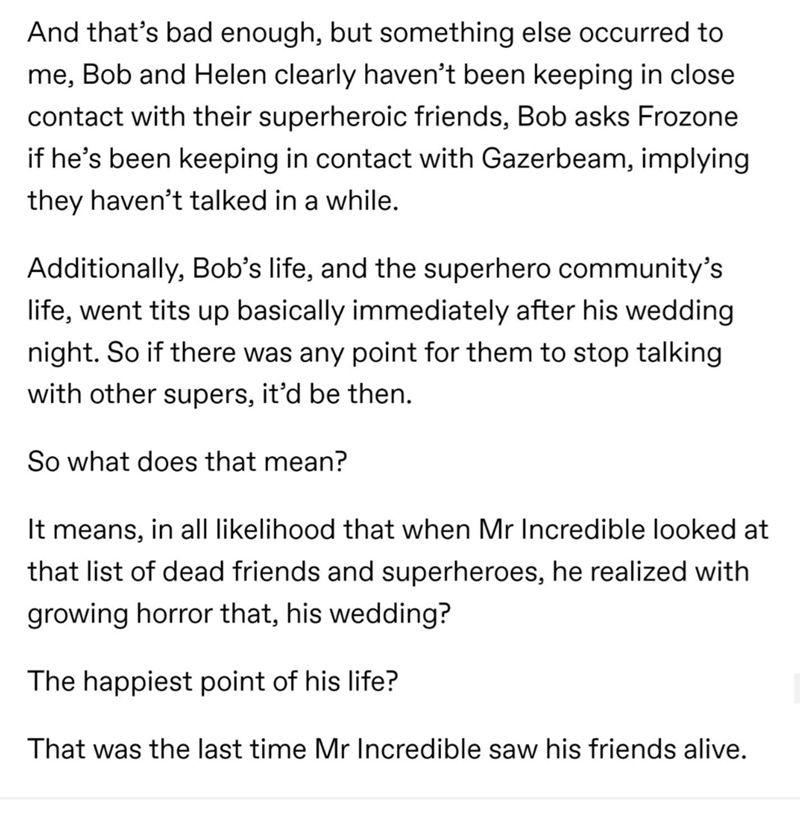 Text - And that's bad enough, but something else occurred to me, Bob and Helen clearly haven't been keeping in close contact with their superheroic friends, Bob asks Frozone if he's been keeping in contact with Gazerbeam, implying they haven't talked in a while. Additionally, Bob's life, and the superhero community's life, went tits up basically immediately after his wedding night. So if there was any point for them to stop talking with other supers, it'd be then. So what does that mean? It mean