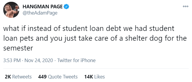 Text - HANGMAN PAGE @theAdamPage what if instead of student loan debt we had student loan pets and you just take care of a shelter dog for the semester 3:53 PM · Nov 24, 2020 - Twitter for iPhone 2K Retweets 449 Quote Tweets 14K Likes