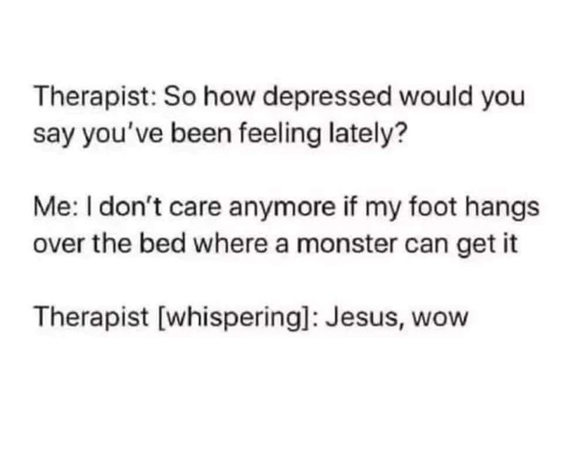 Text - Therapist: So how depressed would you say you've been feeling lately? Me: I don't care anymore if my foot hangs over the bed where a monster can get it Therapist [whispering]: Jesus, wow