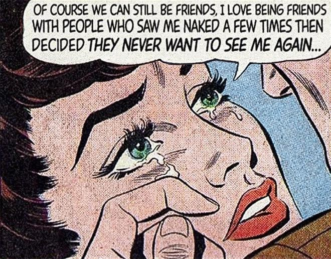 Cartoon - OF COURSE WE CAN STILL BE FRIENDS, I LOVE BEING FRIENDS WITH PEOPLE WHO SAW ME NAKED A FEW TIMES THEN DECIDED THEY NEVER WANT TO SEE ME AGAIN..