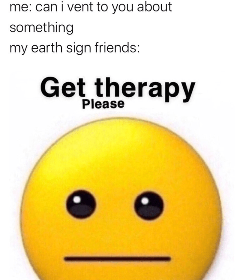 Emoticon - me: can i vent to you about something my earth sign friends: Get therapy Please