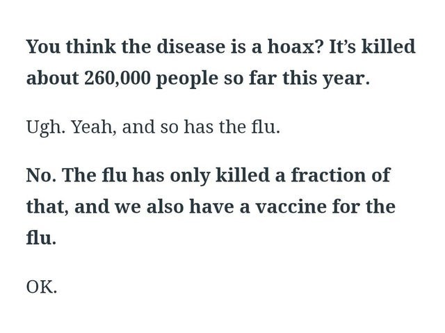 Text - You think the disease is a hoax? It's killed about 260,000 people so far this year. Ugh. Yeah, and so has the flu. No. The flu has only killed a fraction of that, and we also have a vaccine for the flu. ОК.
