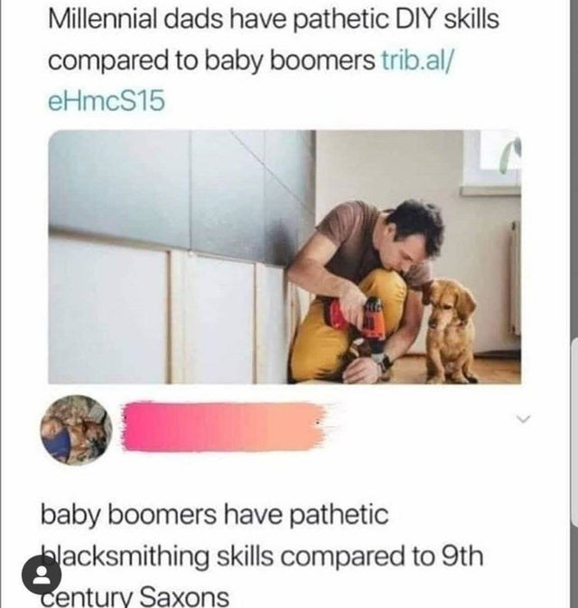 Text - Millennial dads have pathetic DIY skills compared to baby boomers trib.al/ eHmcS15 baby boomers have pathetic blacksmithing skills compared to 9th Century Saxons