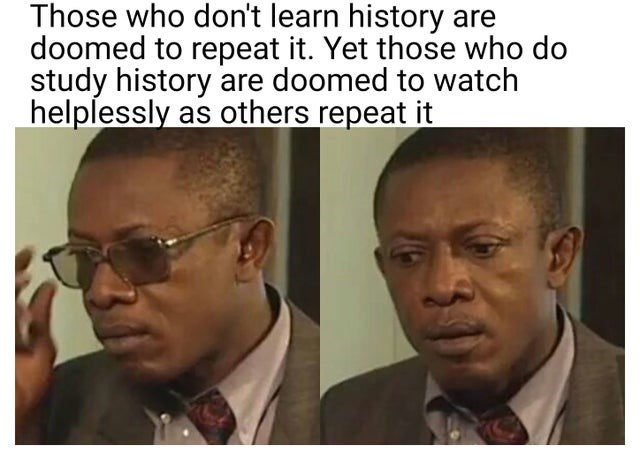 Forehead - Those who don't learn history are doomed to repeat it. Yet those who do study history are doomed to watch helplessly as others repeat it