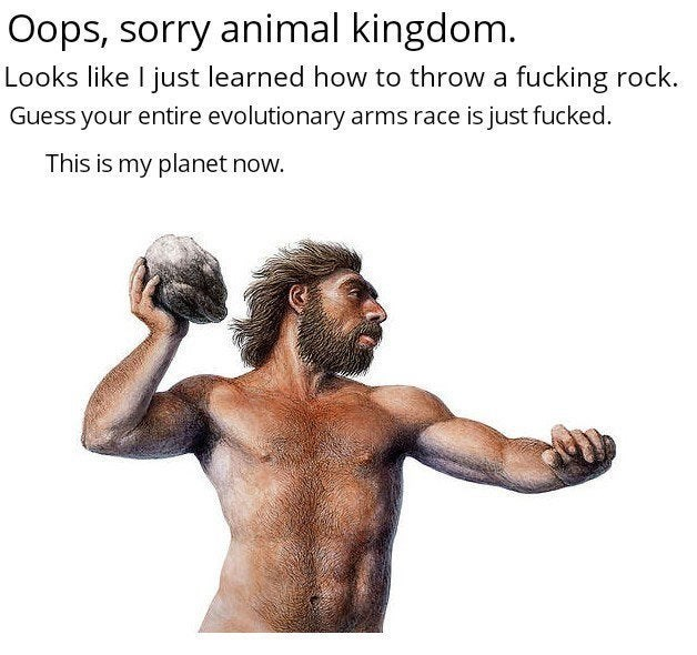 Text - Oops, sorry animal kingdom. Looks like I just learned how to throw a fucking rock. Guess your entire evolutionary arms race is just fucked. This is my planet now.